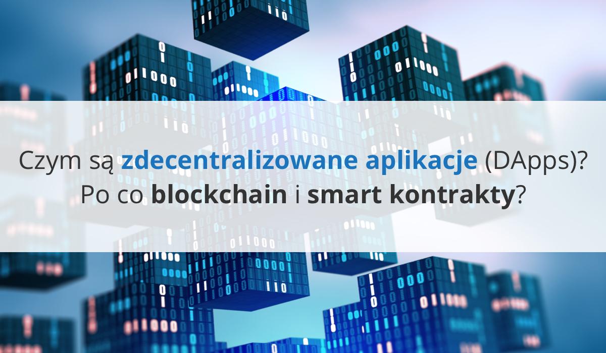 Czym są zdecentralizowane aplikacje (DApps)? Po co blockchain i smart kontrakty?